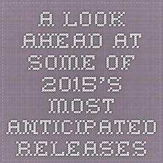 A Look Ahead At Some Of 2015's Most Anticipated Releases