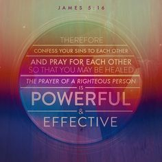 James Therefore, confess your sins to one another and pray for one another, that you may be healed. The fervent prayer of a righteous person is very powerful. Scripture Verses, Bible Scriptures, Bible Quotes, Scripture Pictures, Bible Images, Biblical Quotes, Encouraging Verses, Scripture Memorization, Healing Scriptures