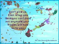 Don't give up.   Even when you think you can't hold on anymore your friends will hold on to you.