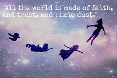 """All the world is made of faith and trust and pixie dust."" --Peter Pan my favorite movie!!!"