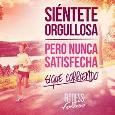 Siéntete orgullosa, pero nunca satisfecha. Sigue corriendo! Fitness en femenino.