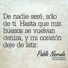 〽️ De nadie seré, sólo de ti. Hasta que mis huesos se vuelvan ceniza, y mi corazón deje de latir. Pablo Neruda