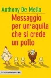 """""""Messaggio per un'aquila che si crede un pollo""""  il libro di Anthony De Mello   Piemme   http://www.librisalus.it/libri/aquila_crede_pollo.php?pn=178"""