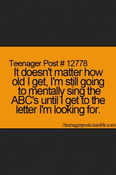 It doesn't matter how old I get, I'm still going to mentally ABC's until I get to the letter I'm looking for.