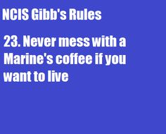 .or my coffee either ^_^ but gibbs is probably more dangerous than me lol