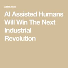 AI Assisted Humans Will Win The Next Industrial Revolution