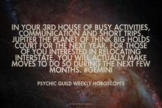 In your 3rd house of busy activities, communication and short trips, Jupiter the planet of think big holds court for the next year. For those of you interested in relocating interstate, you will actually make moves to do so during the next few months. #Gemini - Psychic Guild Weekly Horoscopes