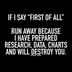 If I say #FirstOfAll #RUN b/c I have prepared #research #data #charts & I will #destroy you #LetsGetWordy