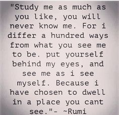 """""""For i differ a hundred ways from what you see me to be ..."""" -Rumi"""