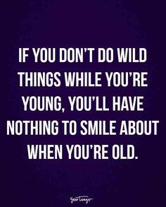"""""""If you don't do wild things while you're young, you'll have nothing to smile about when you're old."""""""