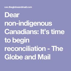 Dear non-indigenous Canadians: It's time to begin reconciliation - The Globe and Mail