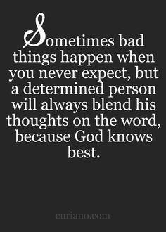Sometimes bad things happen when you never expect, but a determined person will always blend his thoughts on the word, because God knows best.