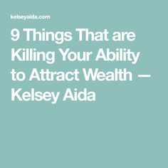 9 Things That are Killing Your Ability to Attract Wealth — Kelsey Aida