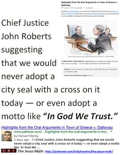 "Godless Court - Peddling the Greatest Fraud - Propagating Idolatry:  Chief Justice John Roberts suggesting that we would never adopt a city seal with a cross on it today — or even adopt a motto like In God We Trust.    > > > ""The Christian god is a being of terrific character - cruel, vindictive, capricious, and unjust."" ... Thomas Jefferson.  > > > Click image!"