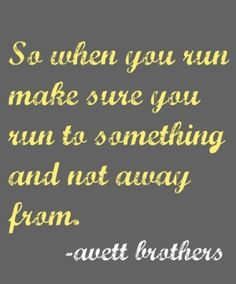 When you run make sure you run to and not away from - the avett brothers