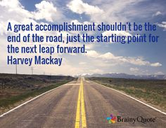 A great accomplishment shouldn't be the end of the road, just the starting point for the next leap forward. Harvey Mackay