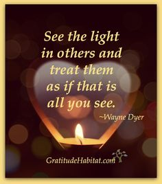 See the light in others. Visit us at: www.GratitudeHabitat.com #Wayne-Dyer #light-quote #Inspirational