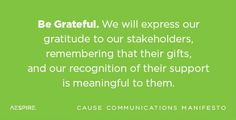 Be Grateful. We will express our gratitude to our stakeholders, remembering that their gifts, and our recognition of their support is meaningful to them. | Cause Communications Manifesto Principle No.8 | #nonprofit #quotes #communications #gratitude