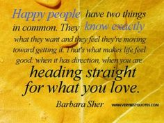 Happy people have two things in common. They know exactly what they want and they feel they're moving toward getting it. That's what makes life feel good: when it has direction, when you are heading straight for what you love. Barbara Sher