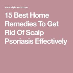 Psoriasis Diet - 15 Best Home Remedies To Get Rid Of Scalp Psoriasis Effectively REAL PEOPLE. REAL RESULTS 160,000+ Psoriasis Free Customers