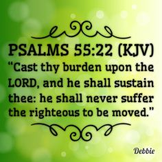 "Psalms 55:22 (KJV) ""Cast thy burden upon the LORD, and he shall sustain thee: he shall never suffer the righteous to be moved."""