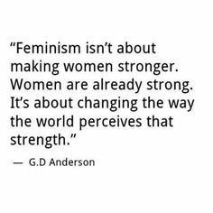 Feminism isn't about making women stronger. Women are already strong. It's about changing the way the world perceives that strength. -- G.D. Anderson