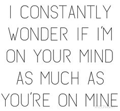 I constantly wonder if I'm on your mind as much as you're on mine