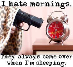 I hate mornings. They always come over when I'm sleeping.