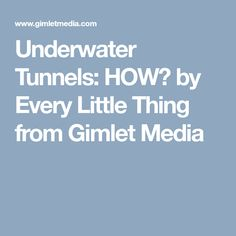 Underwater Tunnels: HOW? by Every Little Thing from Gimlet Media