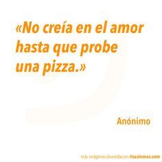 No creía en el amor hasta que probe una pizza. Anóni mo.