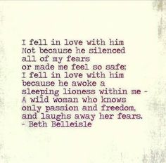 I fell in love with him not because he silenced all of my fears or made me feel so safe; I fell in love with him because he awoke a sleeping lioness within me. A wild woman who knows only passion and freedom and laughs away her fears. -Beth Belleisle