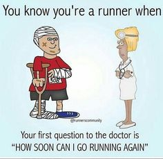 """You know you're a runner when your first question to the doctor is """"How soon Can I go running again?"""""""