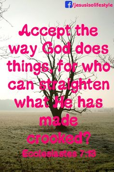 Accept the way God does things, for who can straighten what He has made crooked? Ecclesiastes 7:13