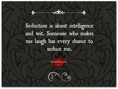 Seduction is about intelligence and wit.