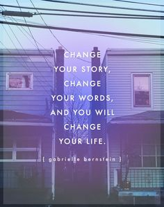 Change your story, change your words, and you will change your life - Gabrielle Bernstein