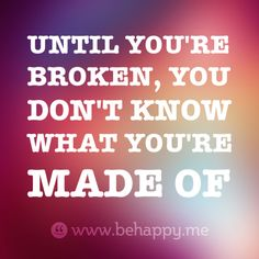 UNTIL YOU'RE  BROKEN, YOU  DON'T KNOW  WHAT YOU'RE  MADE OF