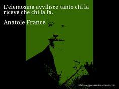 Aforisma di Anatole France : L'elemosina avvilisce tanto chi la riceve che chi la fa.