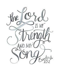 The LORD is my strength and my song....Exodus 15:2 scripture