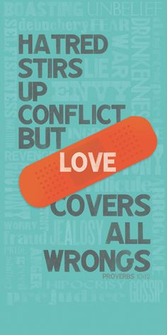 "Proverbs 10:12 ""Hatred stirs up conflict but love covers all wrongs."""