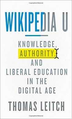 Wikipedia U: Knowledge, Authority, And Liberal Education in The Digital Age LC1011 .L44 2014