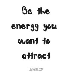 """Be the energy you want to attract.""  For more uplifting and motivational quotes, click on the image above!"