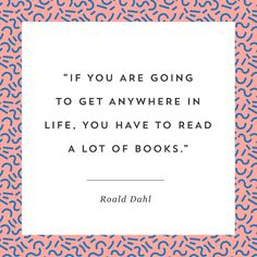 """""""If you are going to get anywhere in life, you have to read a lot of books."""" - Roald Dahl"""