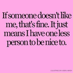 If someone doesn't like me, that's fine. It just means I have one less person to be nice to.