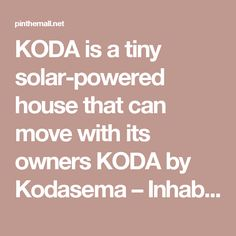 KODA is a tiny solar-powered house that can move with its owners KODA by Kodasema – Inhabitat - Green Design, Innovation, Architecture, Green Buildi... - a grouped images picture - Pin Them All