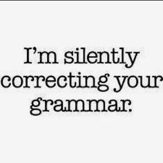 Lauren, you were never silent about correcting my grammar!