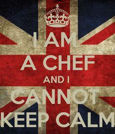 I AM  A CHEF AND I  CANNOT  KEEP CALM