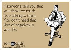 If someone tells you that you drink too much, stop talking to them. You don't need that kind of negativity in your life.