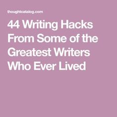 44 Writing Hacks From Some of the Greatest Writers Who Ever Lived