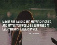 maybe she laughs and maybe she cries and maybe you would be surprise by everything she keeps inside - mylife quotes