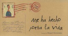 """""""ME HA HECHO POETA LA VIDA"""" de Miguel Hernández. Editorial: SM. Un libro maravilloso que llega en forma de carta donde se recogen poemas del poeta Miguel Hernández cuidadosamente editados. Es un libro para leer y escuchar ya que incluye un cedé con los poemas recitados."""